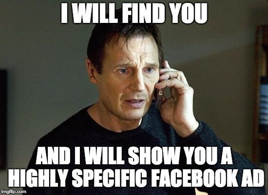 I will find you and I will show you a highly specific facebook ad